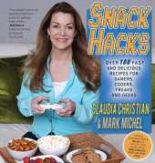 Snack Hacks: Over 100 Fast And Delicious Recipes For Gamers, Coders, Freaks And Geeks