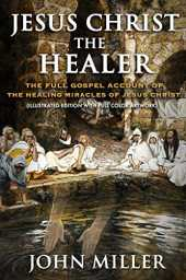 Jesus Christ the Healer: The Full Gospel Account of the Healing Miracles of Jesus Christ (Illustrated Edition With Full Color Artwork) (The Life of Jesus Christ Book 2) (English Edition)