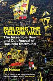 Building the Yellow Wall: The Incredible Rise and Cult Appeal of Borussia Dortmund: WINNER OF THE FOOTBALL BOOK OF THE YEAR 2019